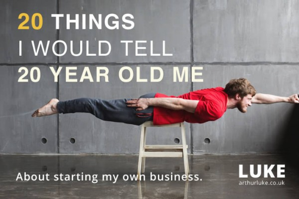 20 things I would tell 20 year old me about starting your own business