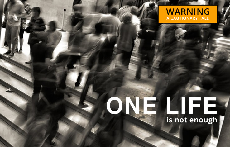 One life is not enough – make the most of it