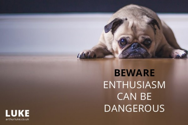 Beware enthusiasm can be dangerous