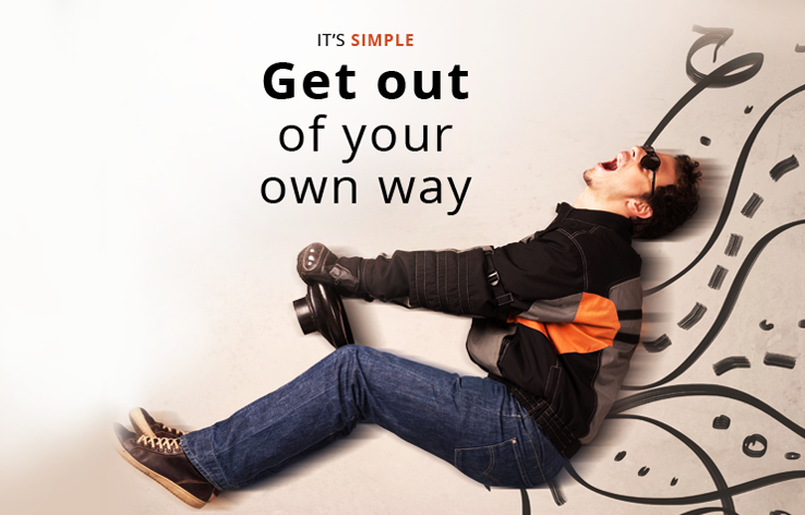 It's simple. Get out of your own way!