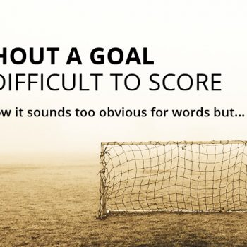 Without a goal it's difficult to score